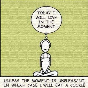 Today I will live in the moment... unless the moment is unpleasant, in which case I will eat a cookie.